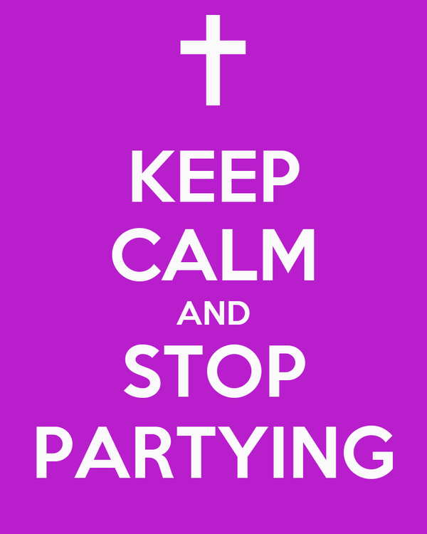 KEEP CALM AND STOP PARTYING