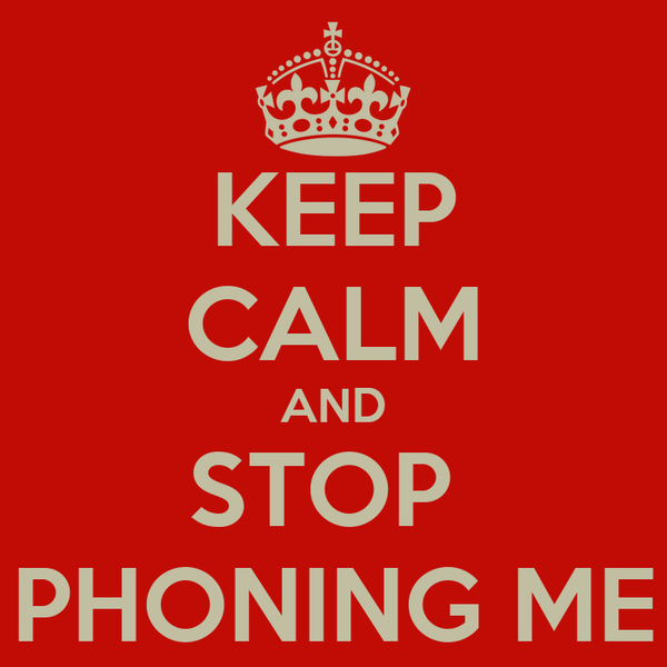 KEEP CALM AND STOP  PHONING ME
