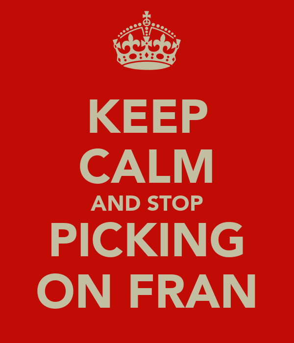 KEEP CALM AND STOP PICKING ON FRAN