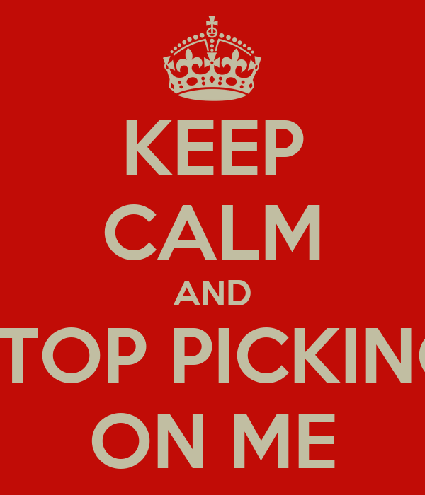 KEEP CALM AND STOP PICKING ON ME