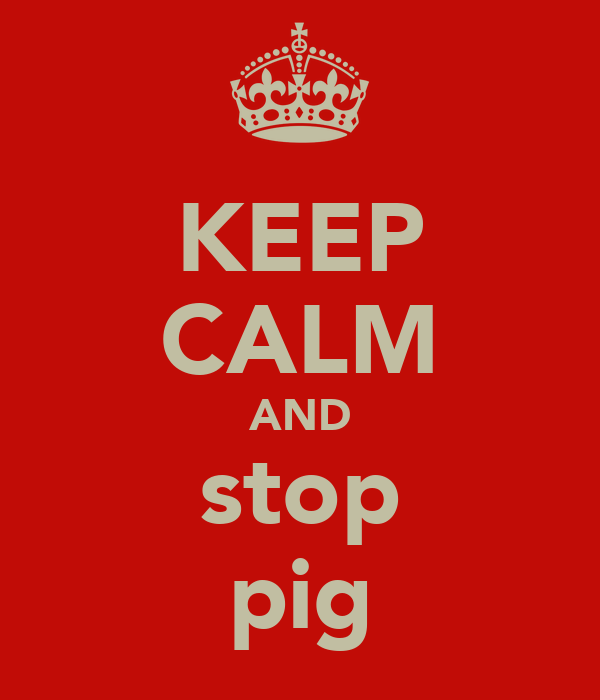 KEEP CALM AND stop pig