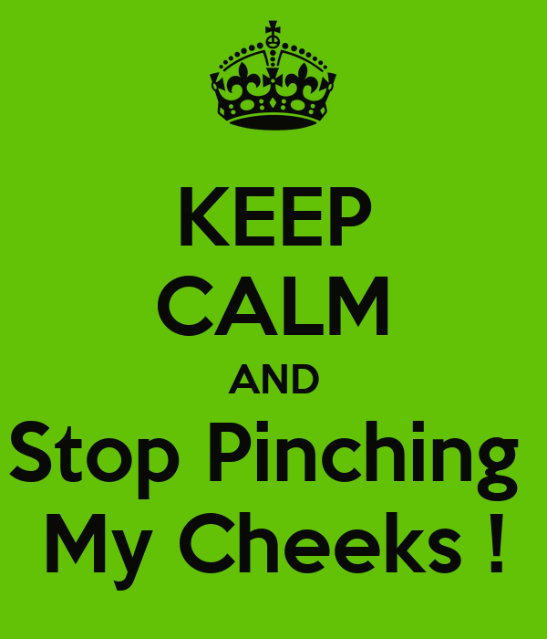KEEP CALM AND Stop Pinching  My Cheeks !