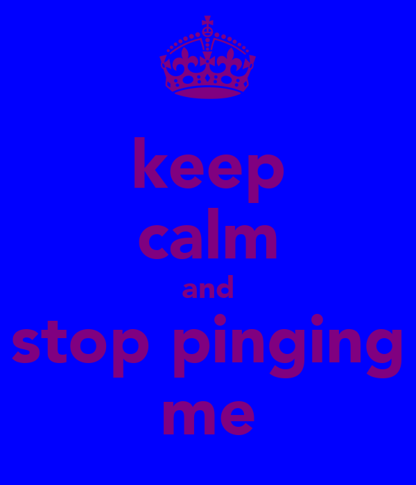 keep calm and stop pinging me