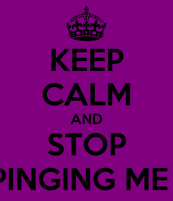 KEEP CALM AND STOP PINGING ME !