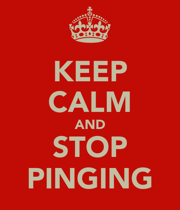KEEP CALM AND STOP PINGING