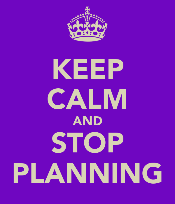 KEEP CALM AND STOP PLANNING