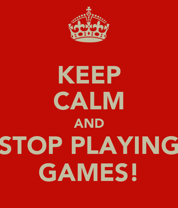 KEEP CALM AND STOP PLAYING GAMES!