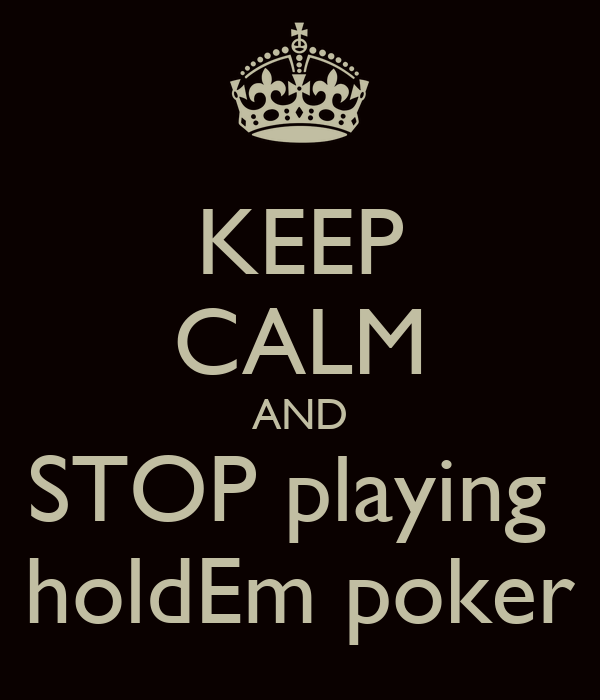 KEEP CALM AND STOP playing  holdEm poker