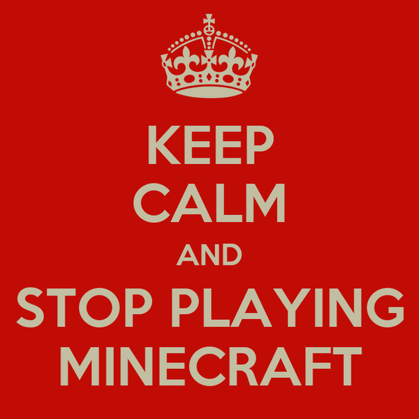 KEEP CALM AND STOP PLAYING MINECRAFT