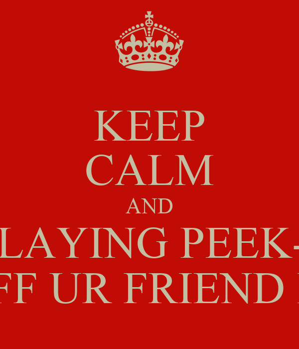 KEEP CALM AND STOP PLAYING PEEK-A-BOO OFF UR FRIEND IG