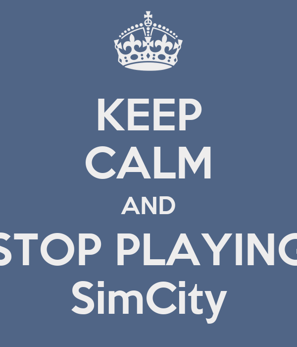 KEEP CALM AND STOP PLAYING SimCity