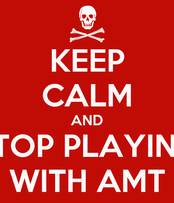 KEEP CALM AND STOP PLAYING WITH AMT