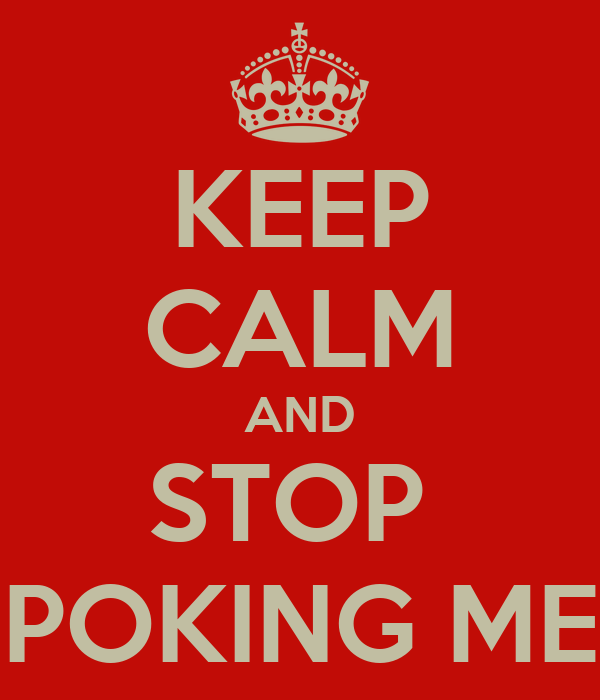 KEEP CALM AND STOP  POKING ME