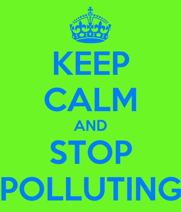 KEEP CALM AND STOP POLLUTING