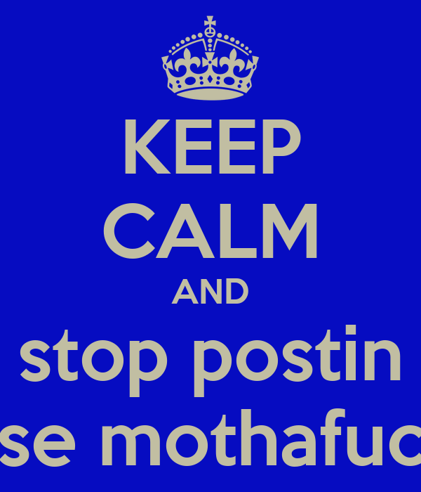 KEEP CALM AND stop postin these mothafuckas
