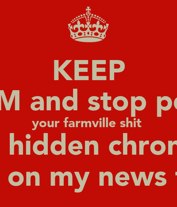 KEEP CALM and stop postin your farmville shit  and hidden chronical crap on my news feed