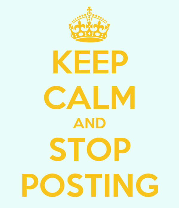 KEEP CALM AND STOP POSTING