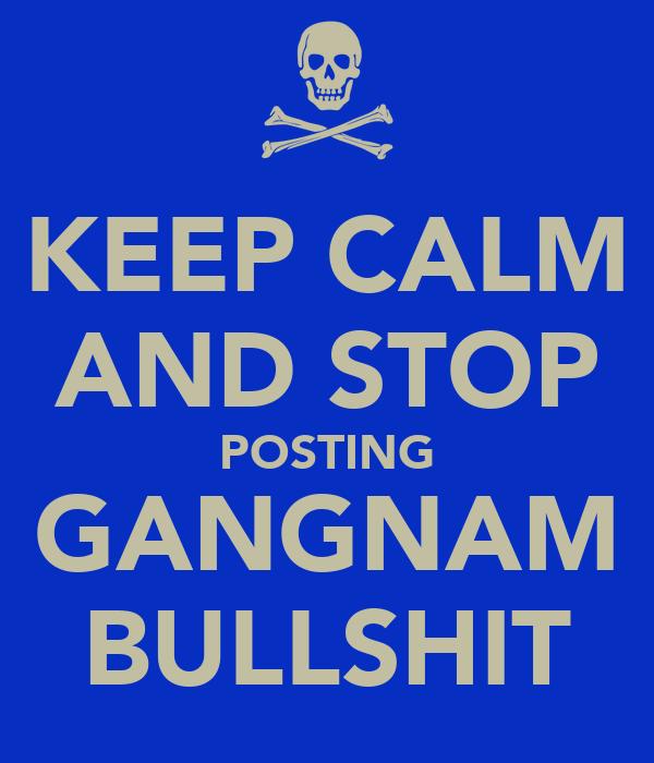 KEEP CALM AND STOP POSTING GANGNAM BULLSHIT