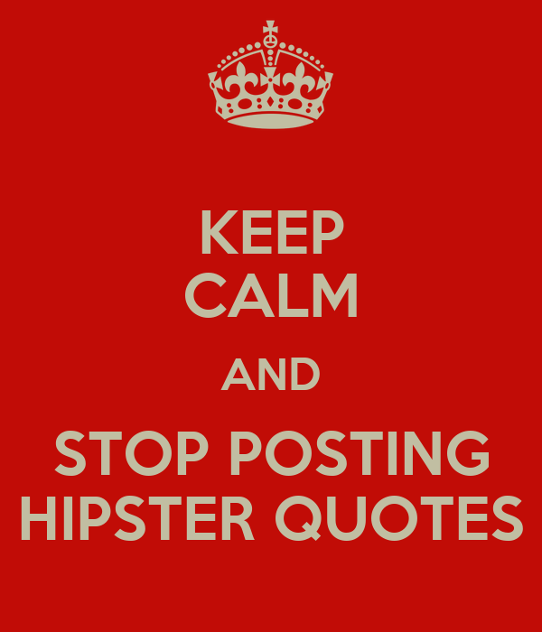 KEEP CALM AND STOP POSTING HIPSTER QUOTES
