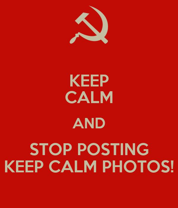 KEEP CALM AND STOP POSTING KEEP CALM PHOTOS!