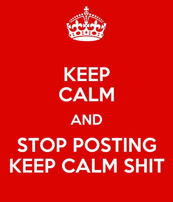 KEEP CALM AND STOP POSTING KEEP CALM SHIT