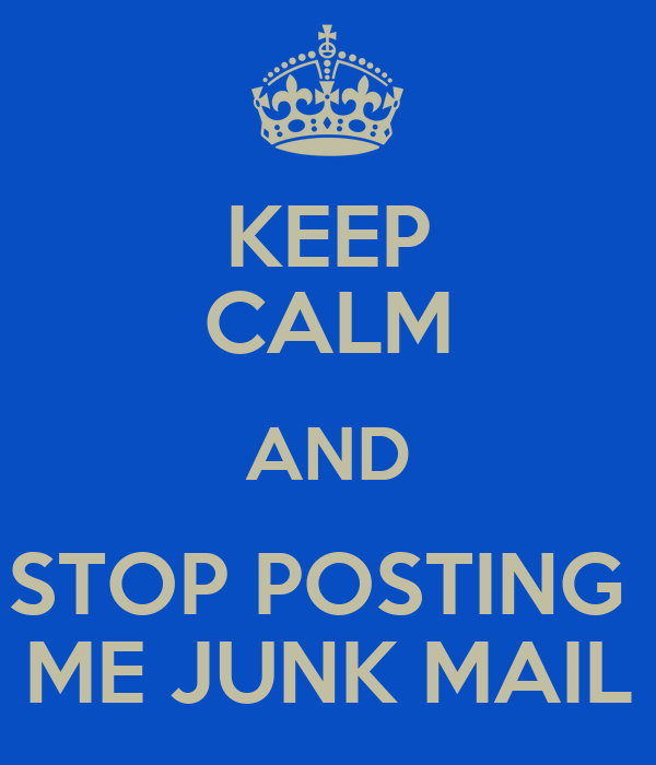 KEEP CALM AND STOP POSTING  ME JUNK MAIL