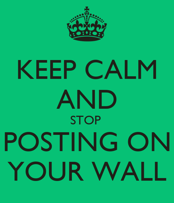 KEEP CALM AND STOP  POSTING ON YOUR WALL