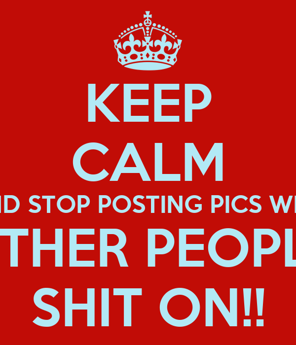 KEEP CALM AND STOP POSTING PICS WITH OTHER PEOPLE SHIT ON!!