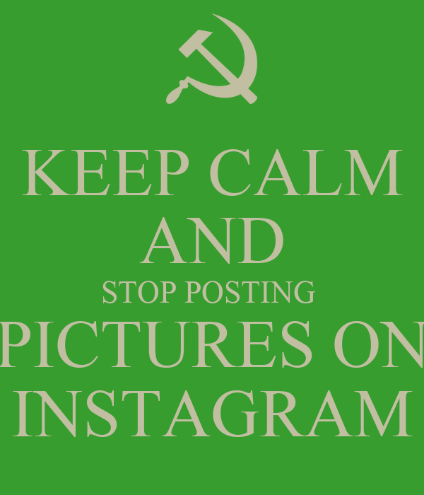 KEEP CALM AND STOP POSTING  PICTURES ON INSTAGRAM