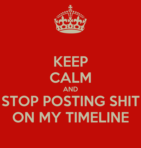 KEEP CALM AND STOP POSTING SHIT ON MY TIMELINE