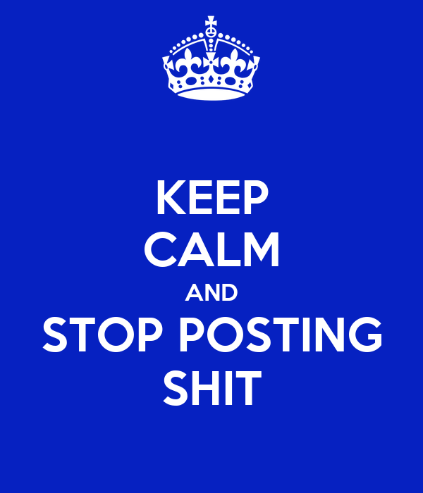 KEEP CALM AND STOP POSTING SHIT