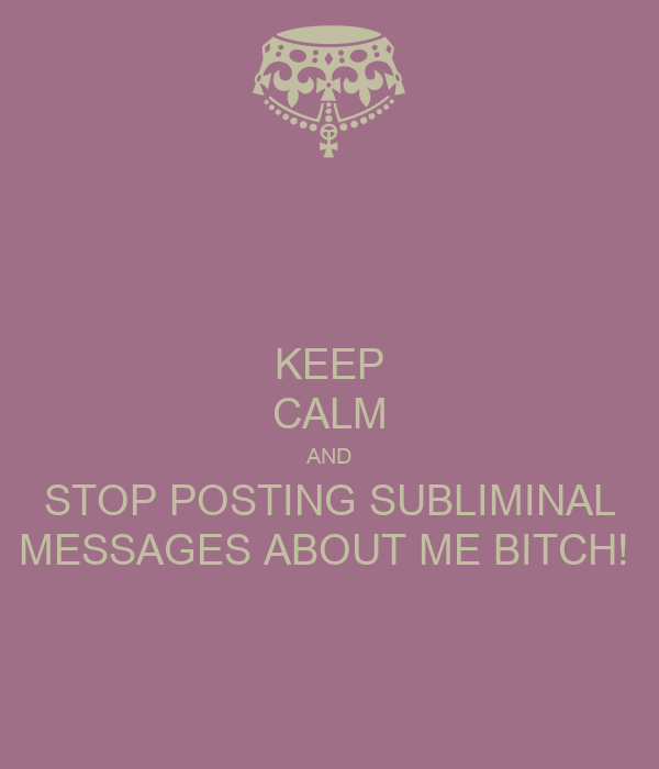 KEEP CALM AND STOP POSTING SUBLIMINAL MESSAGES ABOUT ME BITCH!