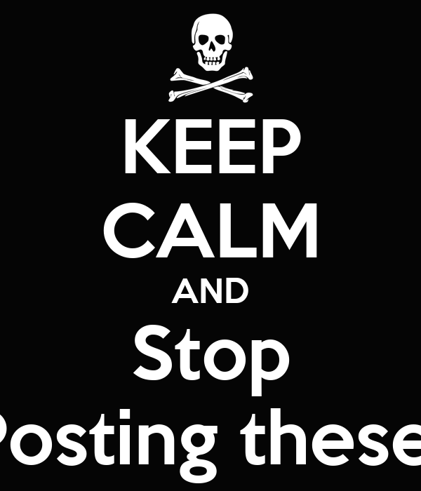 KEEP CALM AND Stop Posting these