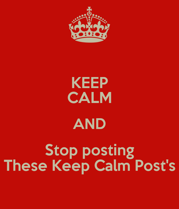 KEEP CALM AND Stop posting These Keep Calm Post's