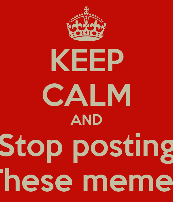 KEEP CALM AND Stop posting These memes