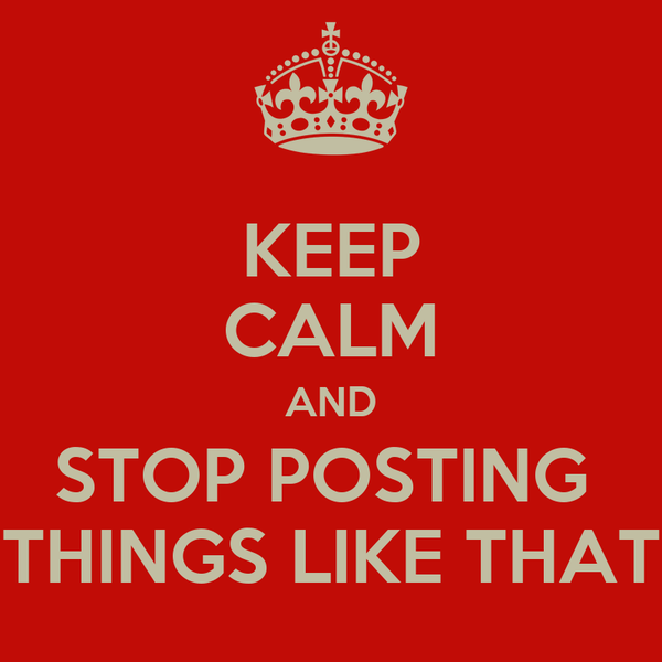 KEEP CALM AND STOP POSTING  THINGS LIKE THAT