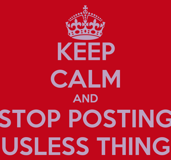 KEEP CALM AND STOP POSTING USLESS THING