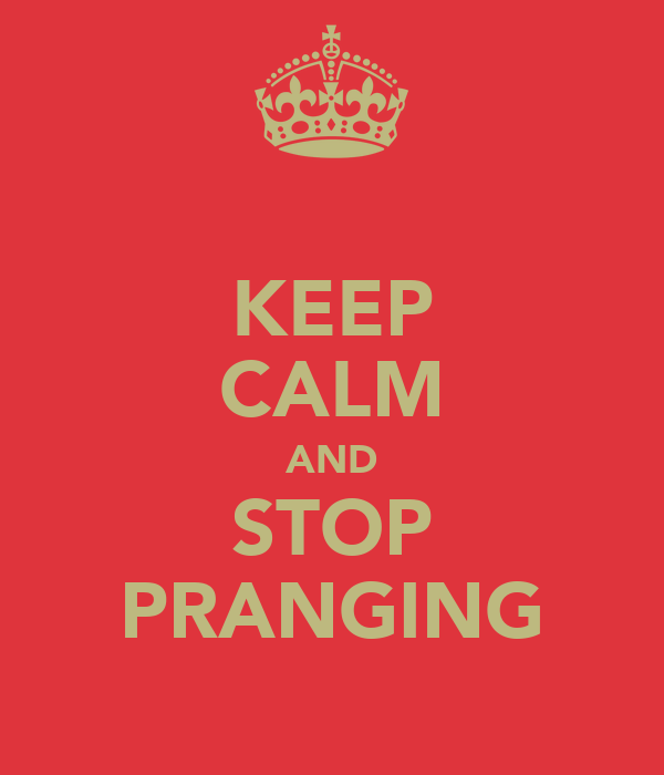 KEEP CALM AND STOP PRANGING