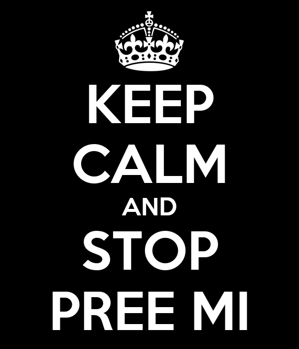KEEP CALM AND STOP PREE MI