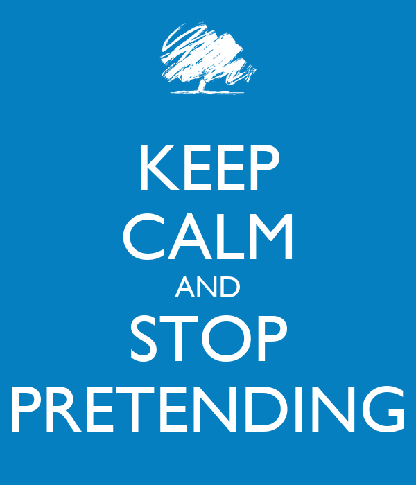 KEEP CALM AND STOP PRETENDING