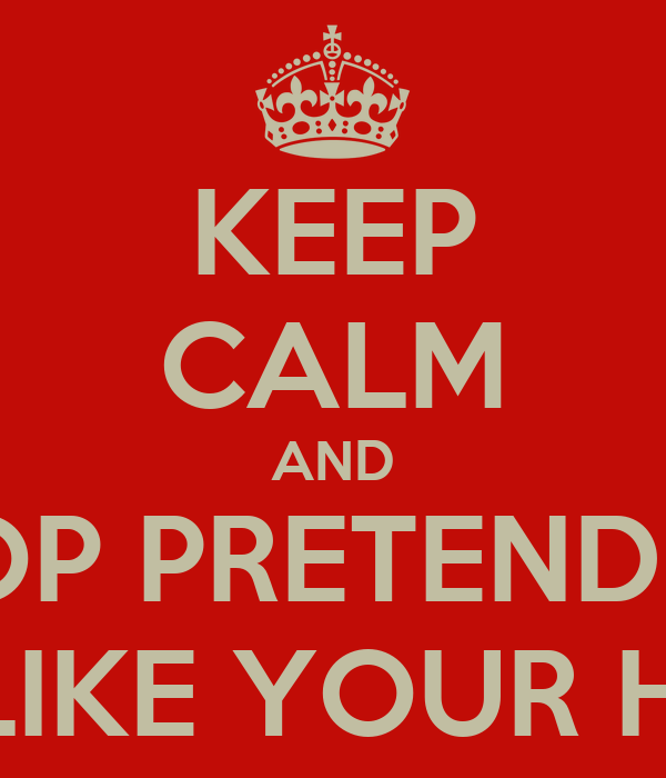 KEEP CALM AND STOP PRETENDING YOU LIKE YOUR HOBBY