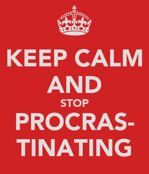 KEEP CALM AND STOP PROCRAS- TINATING