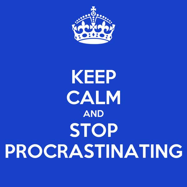 KEEP CALM AND STOP PROCRASTINATING