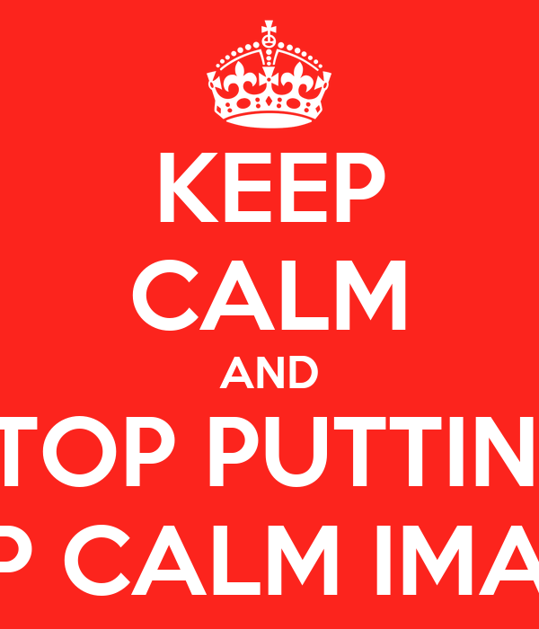 KEEP CALM AND STOP PUTTING KEEP CALM IMAGES