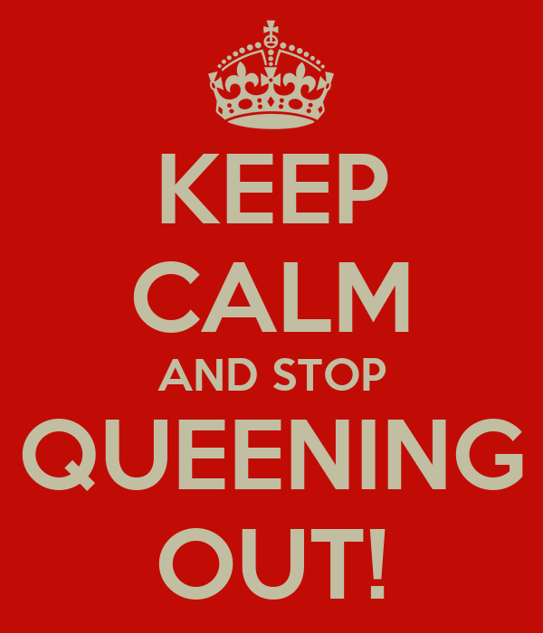 KEEP CALM AND STOP QUEENING OUT!