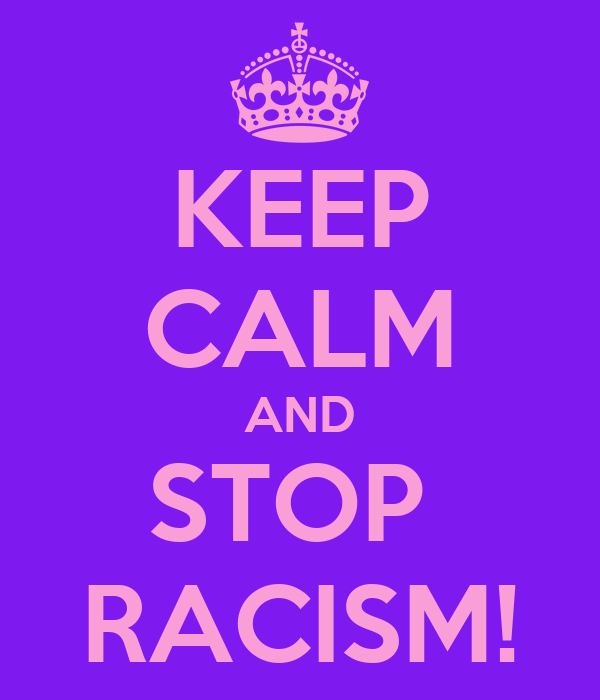 KEEP CALM AND STOP  RACISM!