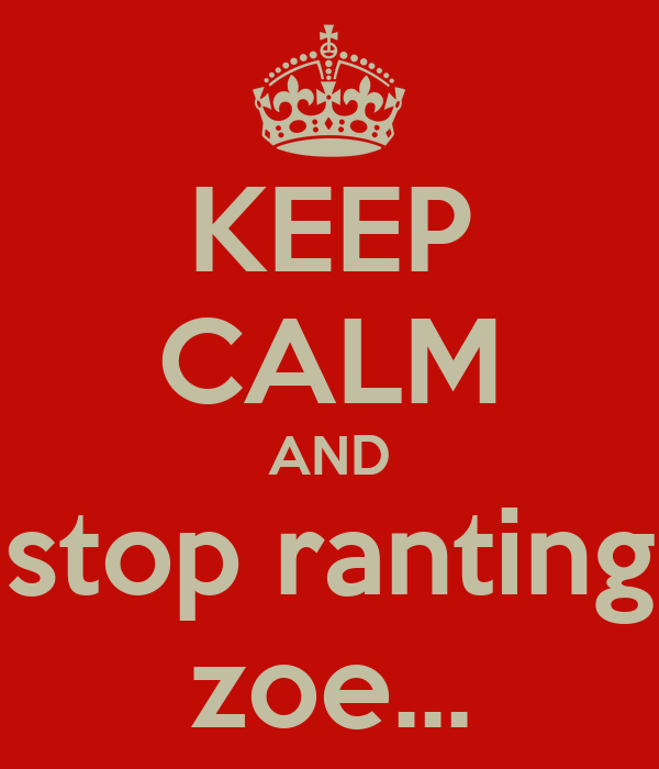 KEEP CALM AND stop ranting zoe...