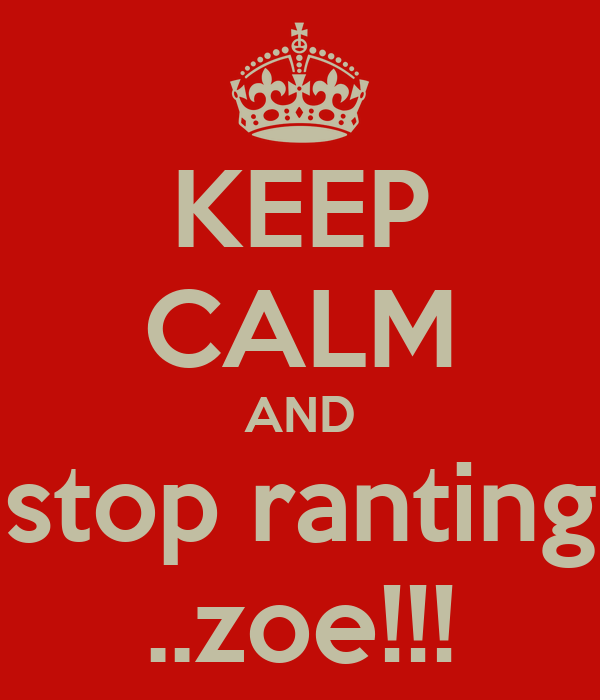 KEEP CALM AND stop ranting ..zoe!!!