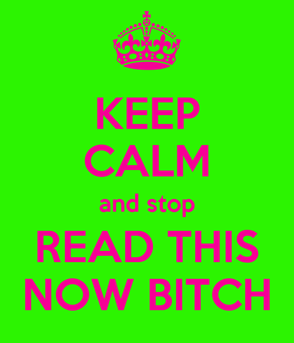 KEEP CALM and stop READ THIS NOW BITCH