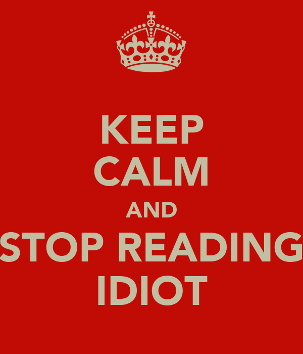 KEEP CALM AND STOP READING IDIOT